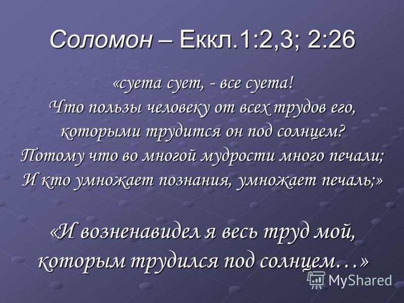 Соломон – Еккл.1:2,3; 2:26 «суета сует, - все суета! Что пользы человеку от всех трудов его, которыми трудится он под солнцем? Потому что во многой мудрости много печали; И кто умножает познания, умножает печаль;» «И возненавидел я весь труд мой, кот