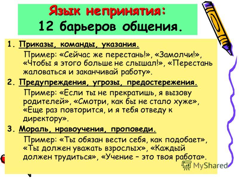 Язык непринятия: Язык непринятия: 12 барьеров общения. 1. Приказы, команды, указания. Пример: «Сейчас же перестань!», «Замолчи!», «Чтобы я этого больше не слышал!», «Перестань жаловаться и заканчивай работу». 2. Предупреждения, угрозы, предостережени