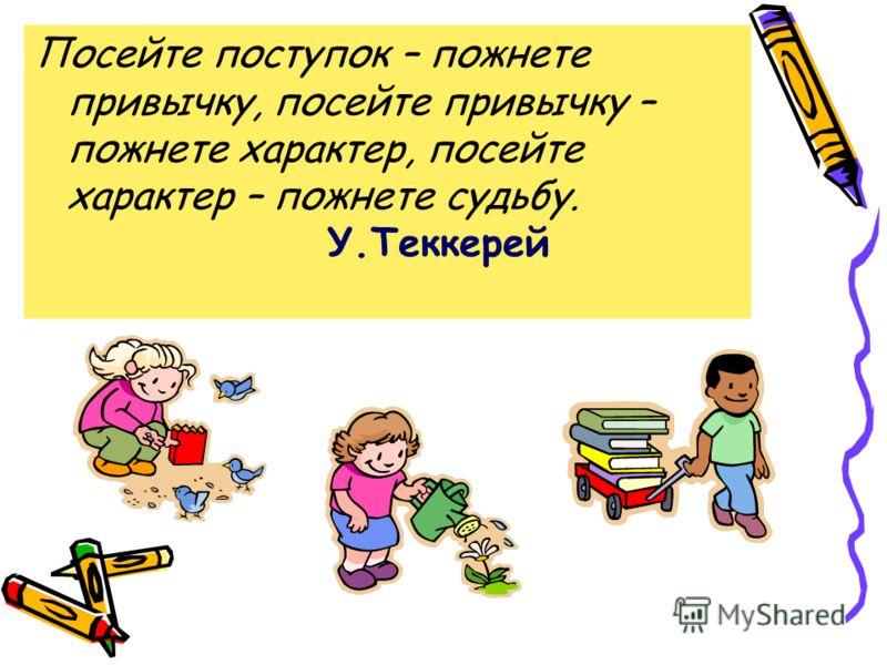 Посейте поступок – пожнете привычку, посейте привычку – пожнете характер, посейте характер – пожнете судьбу. У.Теккерей