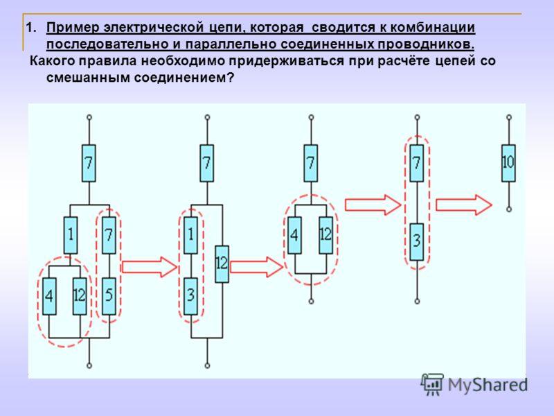 1.Пример электрической цепи, которая сводится к комбинации последовательно и параллельно соединенных проводников. Какого правила необходимо придерживаться при расчёте цепей со смешанным соединением?