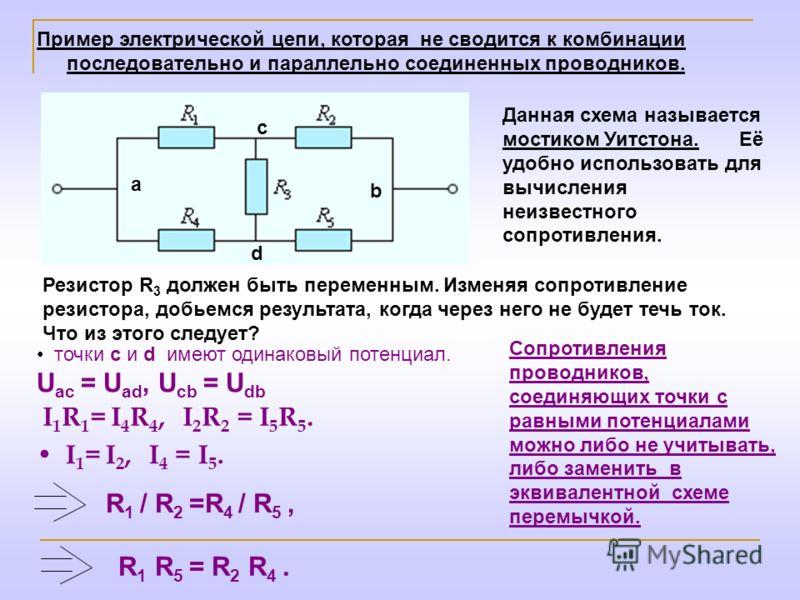 Пример электрической цепи, которая не сводится к комбинации последовательно и параллельно соединенных проводников. Данная схема называется мостиком Уитстона. Её удобно использовать для вычисления неизвестного сопротивления. Резистор R 3 должен быть п