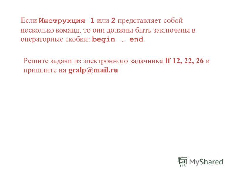 Если Инструкция 1 или 2 представляет собой несколько команд, то они должны быть заключены в операторные скобки: begin … end. Решите задачи из электронного задачника If 12, 22, 26 и пришлите на gralp@mail.ru