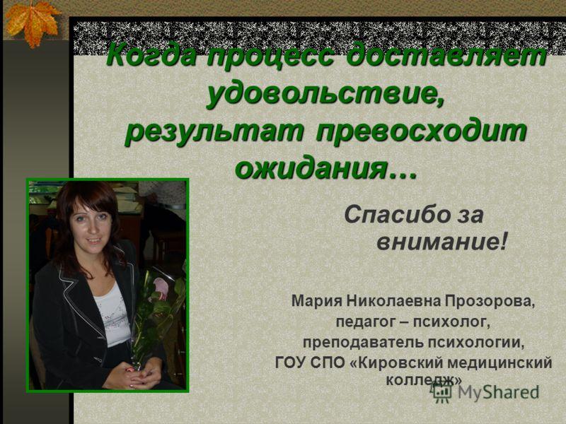 Когда процесс доставляет удовольствие, результат превосходит ожидания… Спасибо за внимание! Мария Николаевна Прозорова, педагог – психолог, преподаватель психологии, ГОУ СПО «Кировский медицинский колледж»