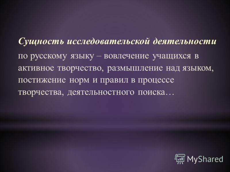 Сущность исследовательской деятельности по русскому языку – вовлечение учащихся в активное творчество, размышление над языком, постижение норм и правил в процессе творчества, деятельностного поиска…