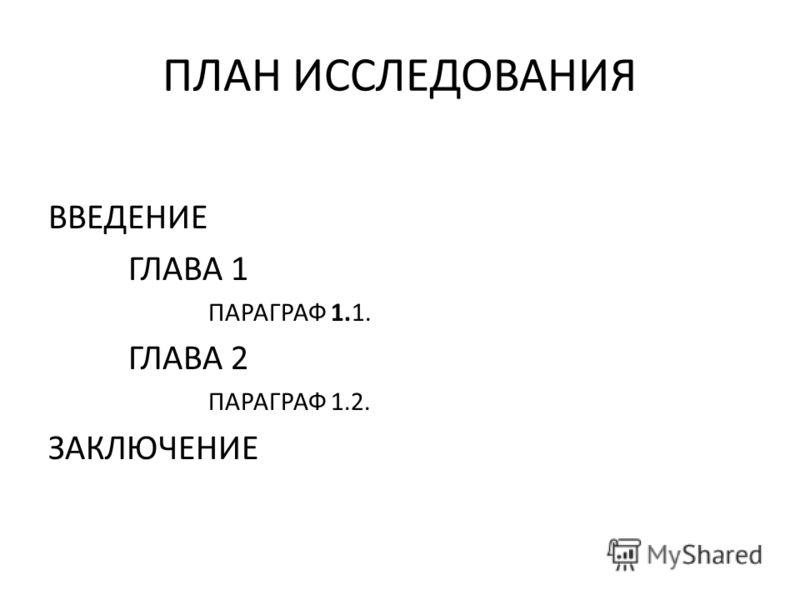 ПЛАН ИССЛЕДОВАНИЯ ВВЕДЕНИЕ ГЛАВА 1 ПАРАГРАФ 1.1. ГЛАВА 2 ПАРАГРАФ 1.2. ЗАКЛЮЧЕНИЕ
