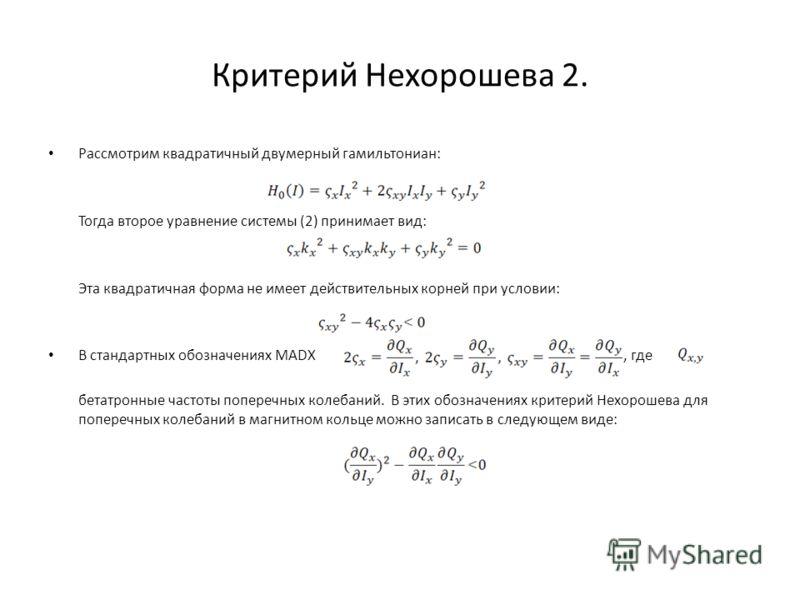 Критерий Нехорошева 2. Рассмотрим квадратичный двумерный гамильтониан: Тогда второе уравнение системы (2) принимает вид: Эта квадратичная форма не имеет действительных корней при условии: В стандартных обозначениях MADX, где бетатронные частоты попер