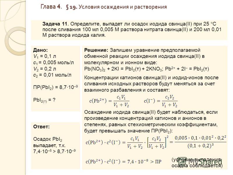Глава 4. § 19. Условия осаждения и растворения Глава 4. § 19. Условия осаждения и растворения Задача 11. Определите, выпадет ли осадок иодида свинца(II) при 25 С после сливания 100 мл 0,005 М раствора нитрата свинца(II) и 200 мл 0,01 М раствора иодид