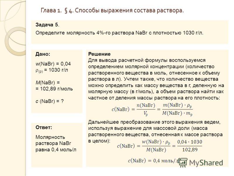 Глава 1. § 4. Способы выражения состава раствора. Задача 5. Определите молярность 4%-го раствора NaBr c плотностью 1030 г/л. Дано: w(NaBr) = 0,04 (р) = 1030 г/л M(NaBr) = = 102,89 г/моль с (NaBr) = ? Решение Для вывода расчетной формулы воспользуемся