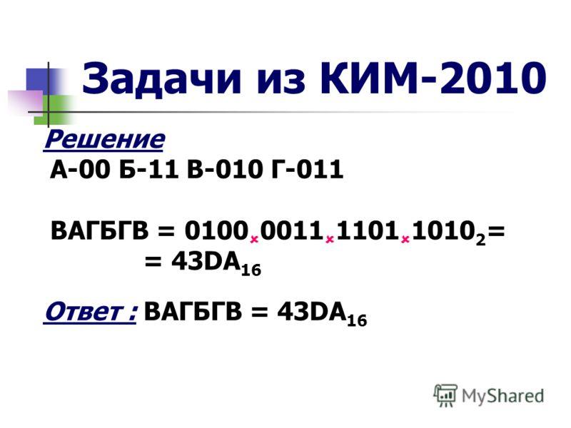 Задачи из КИМ-2010 Решение А-00 Б-11 В-010 Г-011 ВАГБГВ = 0100 0011 1101 1010 2 = = 43DA 16 Ответ : ВАГБГВ = 43DA 16