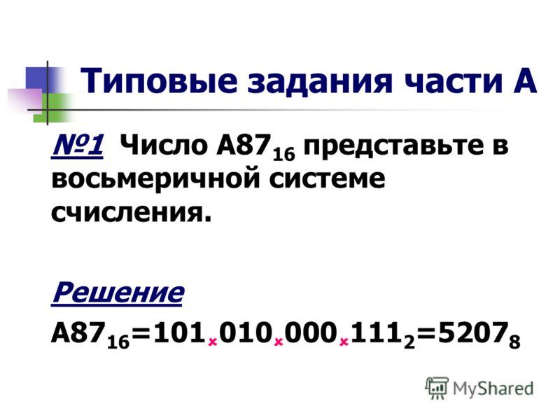Типовые задания части А 1 Число А87 16 представьте в восьмеричной системе счисления. Решение А87 16 =101 010 000 111 2 =5207 8