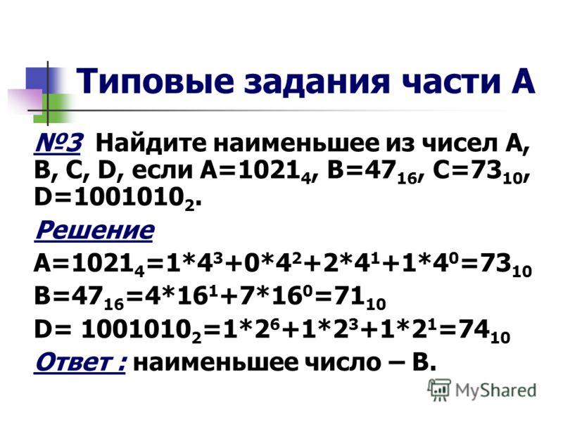 Типовые задания части А 3 Найдите наименьшее из чисел A, B, C, D, если А=1021 4, В=47 16, С=73 10, D=1001010 2. Решение А=1021 4 =1*4 3 +0*4 2 +2*4 1 +1*4 0 =73 10 В=47 16 =4*16 1 +7*16 0 =71 10 D= 1001010 2 =1*2 6 +1*2 3 +1*2 1 =74 10 Ответ : наимен