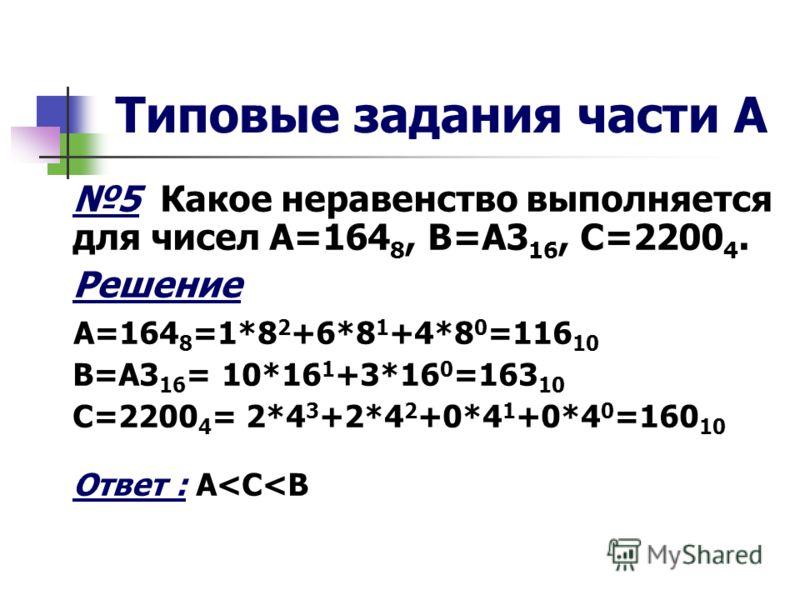 Типовые задания части А 5 Какое неравенство выполняется для чисел А=164 8, В=А3 16, С=2200 4. Решение А=164 8 =1*8 2 +6*8 1 +4*8 0 =116 10 В=А3 16 = 10*16 1 +3*16 0 =163 10 С=2200 4 = 2*4 3 +2*4 2 +0*4 1 +0*4 0 =160 10 Ответ : A