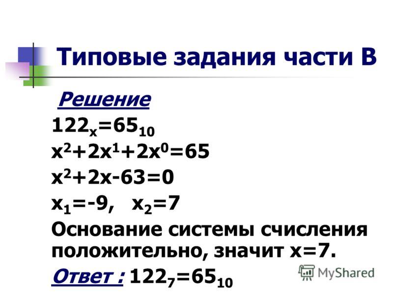 Типовые задания части В Решение 122 х =65 10 х 2 +2х 1 +2х 0 =65 х 2 +2х-63=0 х 1 =-9, х 2 =7 Основание системы счисления положительно, значит х=7. Ответ : 122 7 =65 10
