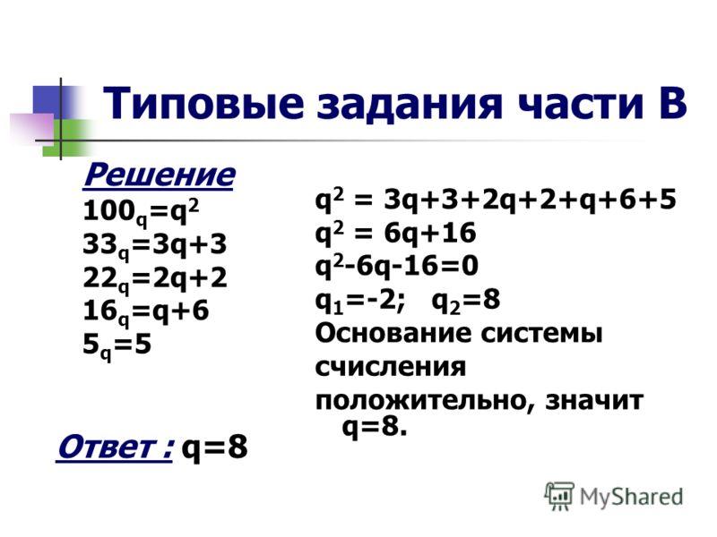 Типовые задания части В Решение 100 q =q 2 33 q =3q+3 22 q =2q+2 16 q =q+6 5 q =5 Ответ : q=8 q 2 = 3q+3+2q+2+q+6+5 q 2 = 6q+16 q 2 -6q-16=0 q 1 =-2; q 2 =8 Основание системы счисления положительно, значит q=8.