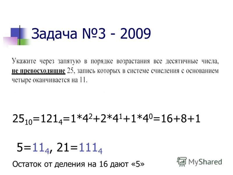 Задача 3 - 2009 25 10 =121 4 =1*4 2 +2*4 1 +1*4 0 =16+8+1 5=11 4, 21=111 4 Остаток от деления на 16 дают «5»