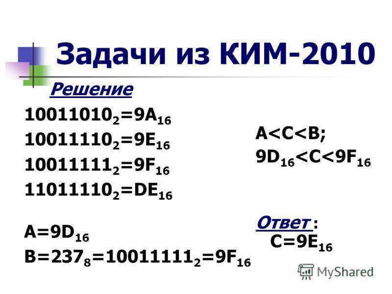 Задачи из КИМ-2010 Решение 10011010 2 =9А 16 10011110 2 =9Е 16 10011111 2 =9F 16 11011110 2 =DE 16 А=9D 16 B=237 8 =10011111 2 =9F 16 A