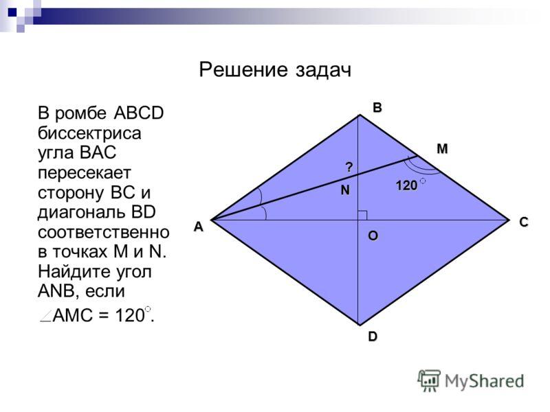 Решение задач В ромбе ABCD биссектриса угла ВAC пересекает сторону ВС и диагональ BD соответственно в точках М и N. Найдите угол АNВ, если АМС = 120. B О A C D N М 120 ?