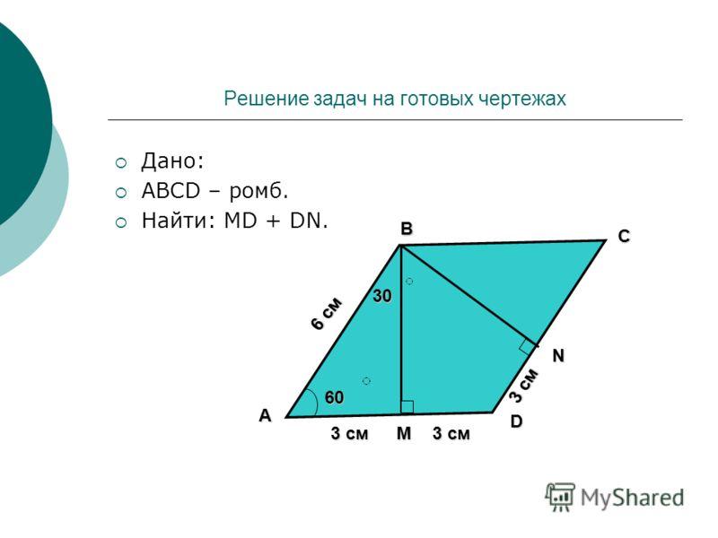Решение задач на готовых чертежах Дано: АВСD – ромб. Найти: MD + DN. D C B A N М 6 см 60 30 3 см