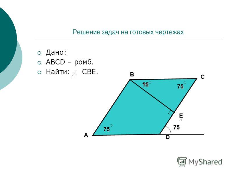 Решение задач на готовых чертежах Дано: АВСD – ромб. Найти: СВЕ. D C B A Е 75 ? 75 75 15