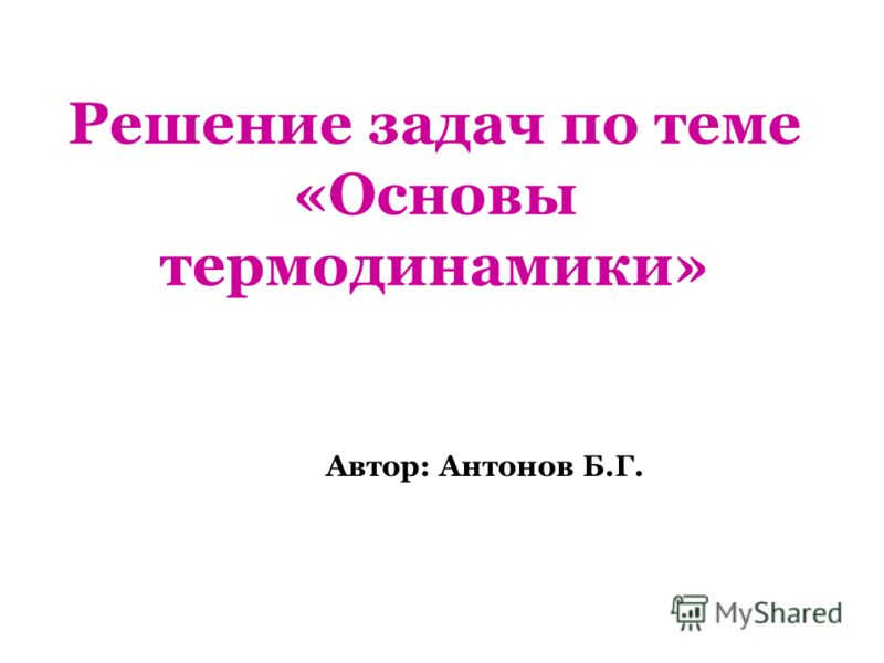 Решение задач по теме «Основы термодинамики» Автор: Антонов Б.Г.