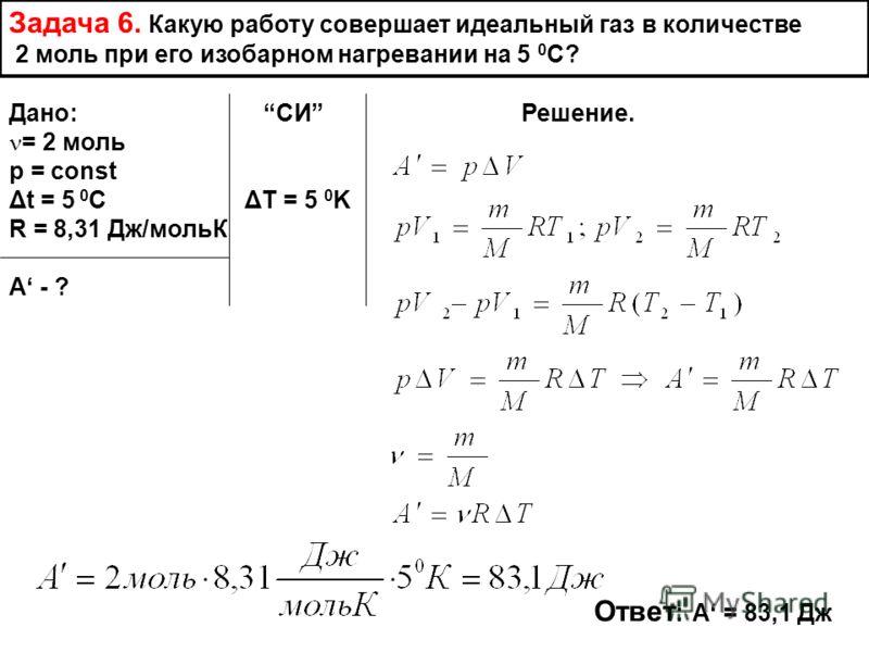 Задача 6. Какую работу совершает идеальный газ в количестве 2 моль при его изобарном нагревании на 5 0 С? Дано: СИ Решение. = 2 моль p = const Δt = 5 0 C ΔT = 5 0 K R = 8,31 Дж/мольК А - ? Ответ : А = 83,1 Дж