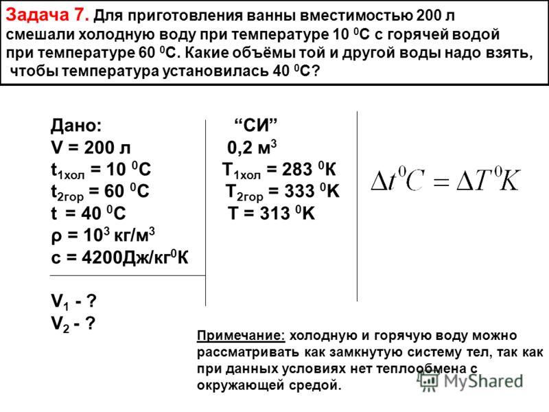Задача 7. Для приготовления ванны вместимостью 200 л смешали холодную воду при температуре 10 0 С с горячей водой при температуре 60 0 С. Какие объёмы той и другой воды надо взять, чтобы температура установилась 40 0 С? Дано: СИ V = 200 л 0,2 м 3 t 1