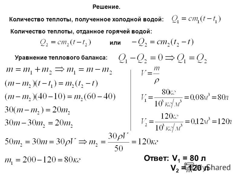 Решение. Количество теплоты, полученное холодной водой: Количество теплоты, отданное горячей водой: или Уравнение теплового баланса: Ответ: V 1 = 80 л V 2 = 120 л