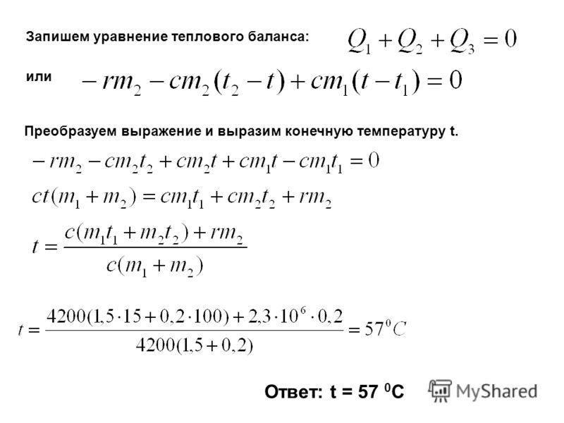 Запишем уравнение теплового баланса: или Преобразуем выражение и выразим конечную температуру t. Ответ: t = 57 0 C