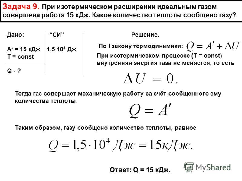 Задача 9. При изотермическом расширении идеальным газом совершена работа 15 кДж. Какое количество теплоты сообщено газу? Дано: СИ Решение. А = 15 кДж 1,510 4 Дж Т = const Q - ? По I закону термодинамики: При изотермическом процессе (Т = const) внутре