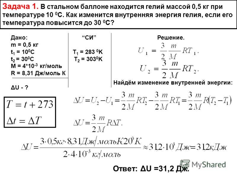 Задача 1. В стальном баллоне находится гелий массой 0,5 кг при температуре 10 0 С. Как изменится внутренняя энергия гелия, если его температура повысится до 30 0 С? Дано: СИ Решение. m = 0,5 кг t 1 = 10 0 С T 1 = 283 0 K t 2 = 30 0 C T 2 = 303 0 K M