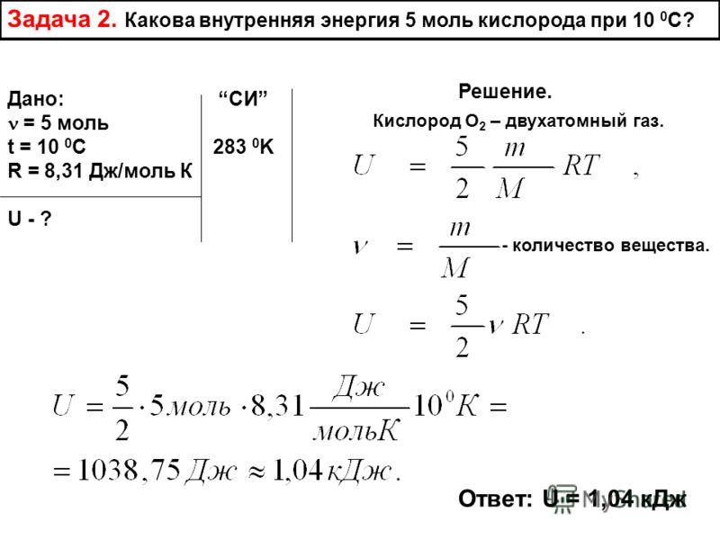 Задача 2. Какова внутренняя энергия 5 моль кислорода при 10 0 С? Дано: СИ = 5 моль t = 10 0 C 283 0 K R = 8,31 Дж/моль К U - ? Решение. Кислород О 2 – двухатомный газ. - количество вещества. Ответ: U = 1,04 кДж