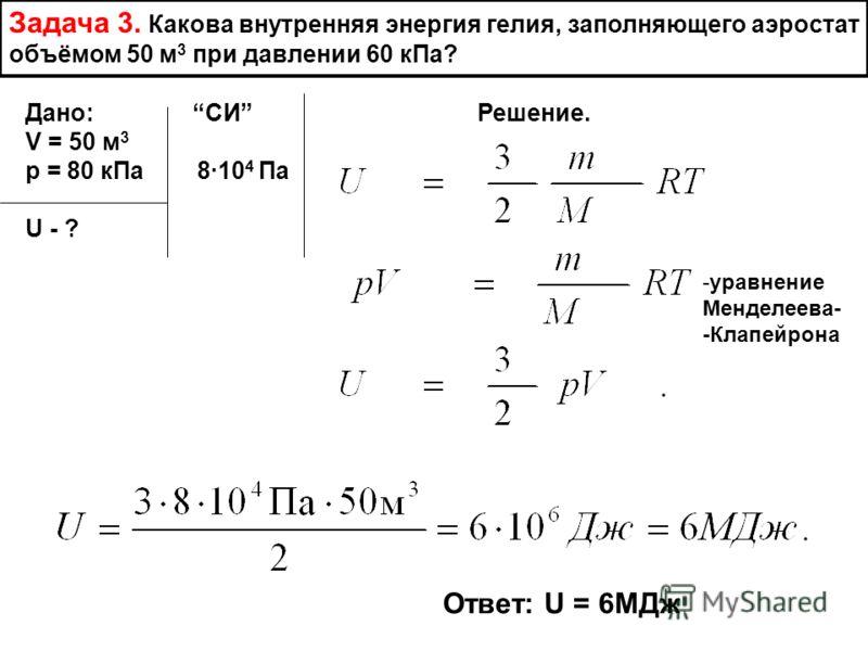 Задача 3. Какова внутренняя энергия гелия, заполняющего аэростат объёмом 50 м 3 при давлении 60 кПа? Дано: СИ Решение. V = 50 м 3 р = 80 кПа 810 4 Па U - ? -уравнение Менделеева- -Клапейрона Ответ: U = 6МДж