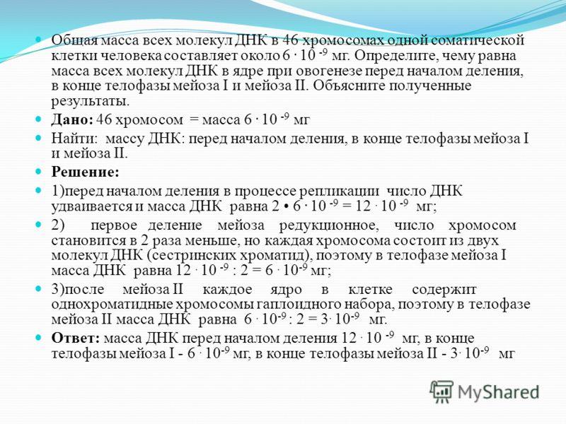 Общая масса всех молекул ДНК в 46 хромосомах одной соматической клетки человека составляет около 6. 10 -9 мг. Определите, чему равна масса всех молекул ДНК в ядре при овогенезе перед началом деления, в конце телофазы мейоза I и мейоза II. Объясните п