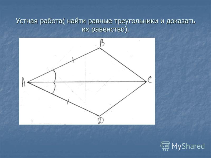 Устная работа( найти равные треугольники и доказать их равенство).