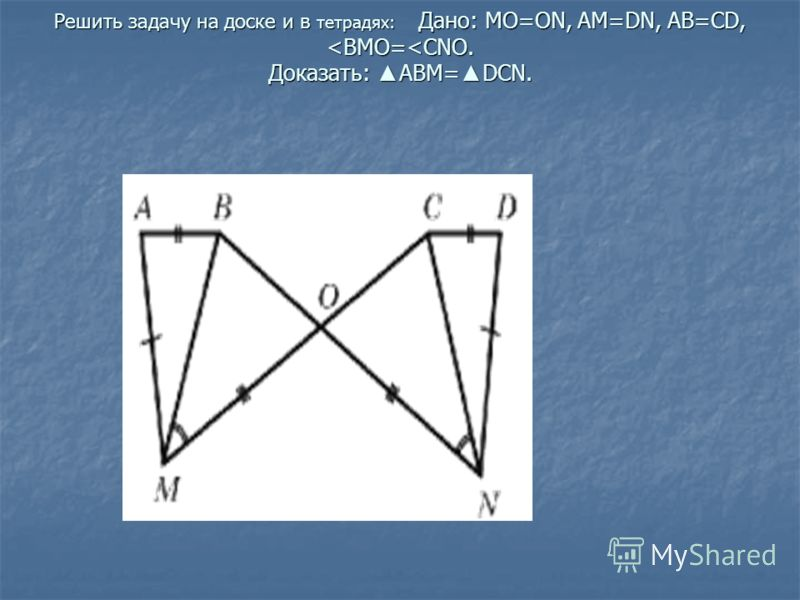 Решить задачу на доске и в тетрадях: Дано: МО=ОN, AM=DN, AB=CD,