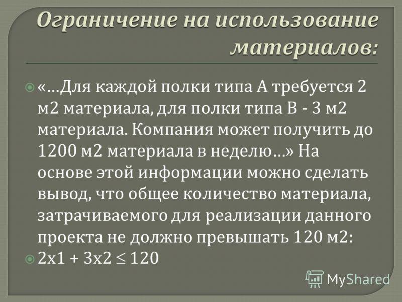 «… Для каждой полки типа А требуется 2 м 2 материала, для полки типа В - 3 м 2 материала. Компания может получить до 1200 м 2 материала в неделю …» На основе этой информации можно сделать вывод, что общее количество материала, затрачиваемого для реал