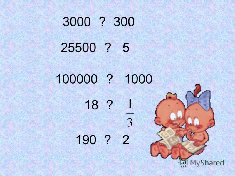 3000 ? 300 25500 ? 5 100000 ? 1000 18 ? 190 ? 2