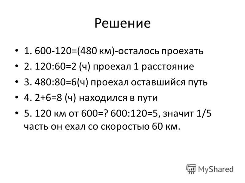Решение 1. 600-120=(480 км)-осталось проехать 2. 120:60=2 (ч) проехал 1 расстояние 3. 480:80=6(ч) проехал оставшийся путь 4. 2+6=8 (ч) находился в пути 5. 120 км от 600=? 600:120=5, значит 1/5 часть он ехал со скоростью 60 км.