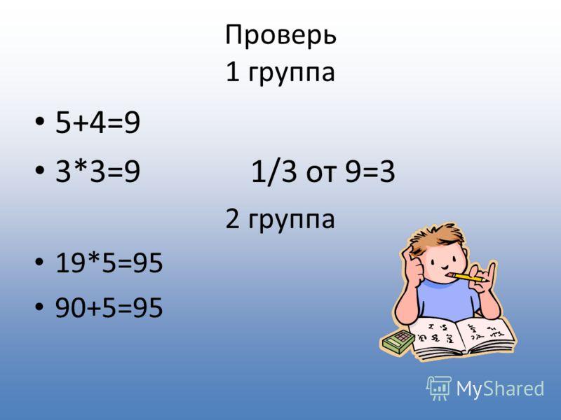 Проверь 1 группа 5+4=9 3*3=9 1/3 от 9=3 2 группа 19*5=95 90+5=95