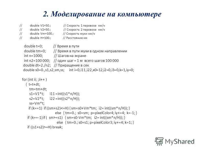 // double V1=50.; // Скорость 1 паровоза км/ч // double V2=50.; // Скорость 2 паровоза км/ч // double Vm=100.; // Скорость мухи км/ч // double H=100.; // Расстояние км double t=0; // Время в пути double tm=0; // Время в пути мухи в одном направлении