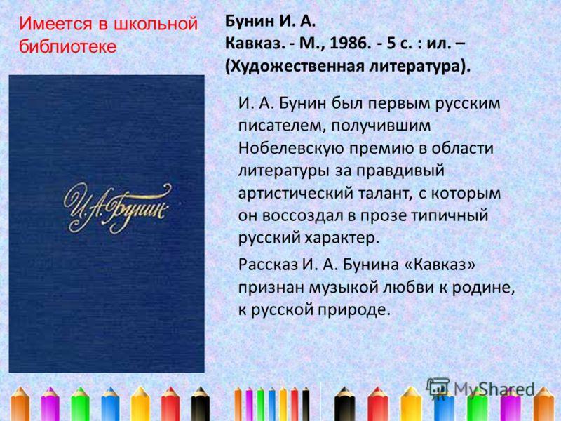 Бунин И. А. Кавказ. - М., 1986. - 5 с. : ил. – (Художественная литература). И. А. Бунин был первым русским писателем, получившим Нобелевскую премию в области литературы за правдивый артистический талант, с которым он воссоздал в прозе типичный русски