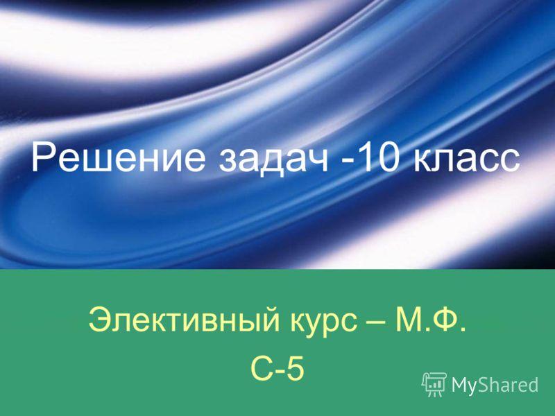 Решение задач -10 класс Элективный курс – М.Ф. С-5