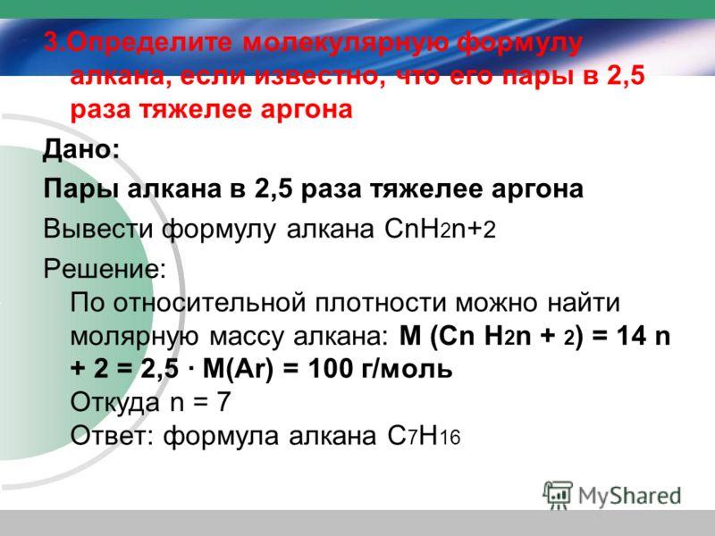 3.Определите молекулярную формулу алкана, если известно, что его пары в 2,5 раза тяжелее аргона Дано: Пары алкана в 2,5 раза тяжелее аргона Вывести формулу алкана CnН 2 n+ 2 Решение: По относительной плотности можно найти молярную массу алкана: М (Cn