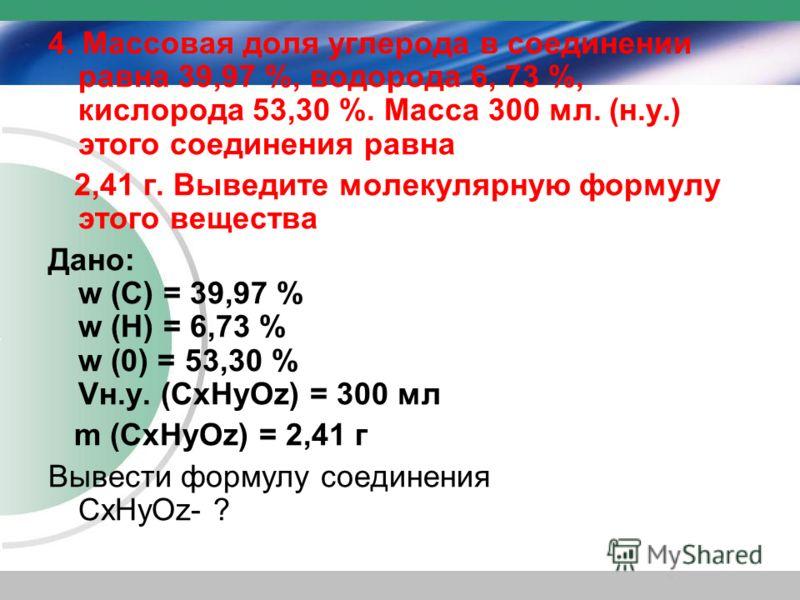 4. Массовая доля углерода в соединении равна 39,97 %, водорода 6, 73 %, кислорода 53,30 %. Масса 300 мл. (н.у.) этого соединения равна 2,41 г. Выведите молекулярную формулу этого вещества Дано: w (С) = 39,97 % w (Н) = 6,73 % w (0) = 53,30 % Vн.у. (Cх