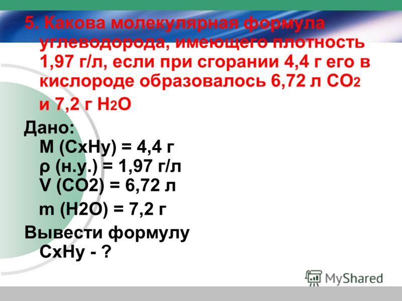 5. Какова молекулярная формула углеводорода, имеющего плотность 1,97 г/л, если при сгорании 4,4 г его в кислороде образовалось 6,72 л СО 2 и 7,2 г Н 2 О Дано: M (CхHу) = 4,4 г ρ (н.у.) = 1,97 г/л V (СО2) = 6,72 л m (Н2О) = 7,2 г Вывести формулу CхHу