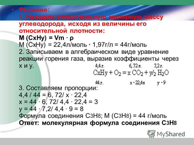 Решение: 1. Находим относительную молярную массу углеводорода, исходя из величины его относительной плотности: М (CхHу) = Vm · ρ М (CхHу) = 22,4л/моль · 1,97г/л = 44г/моль 2. Записываем в алгебраическом виде уравнение реакции горения газа, выразив ко