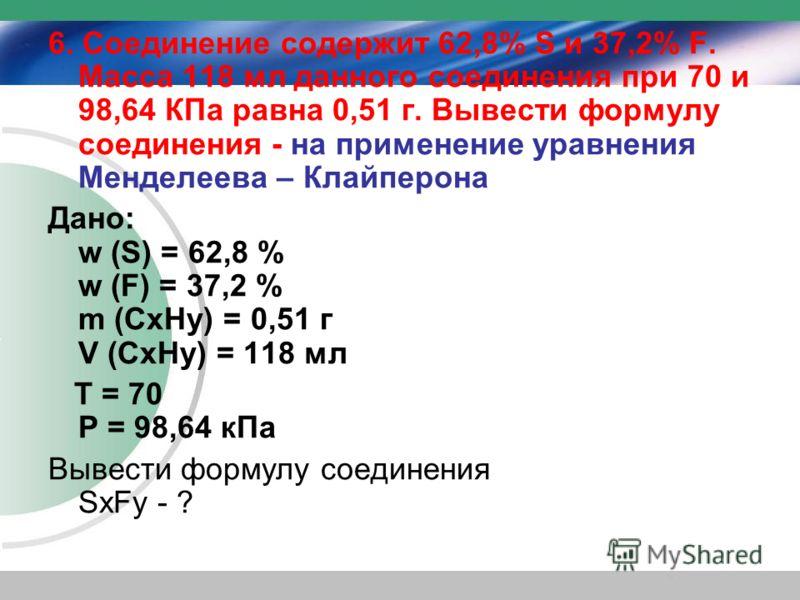 6. Соединение содержит 62,8% S и 37,2% F. Масса 118 мл данного соединения при 70 и 98,64 КПа равна 0,51 г. Вывести формулу соединения - на применение уравнения Менделеева – Клайперона Дано: w (S) = 62,8 % w (F) = 37,2 % m (CхHу) = 0,51 г V (CхHу) = 1