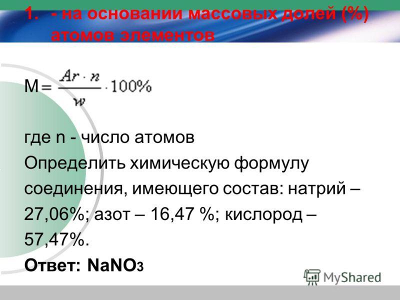 1.- на основании массовых долей (%) атомов элементов М где n - число атомов Определить химическую формулу соединения, имеющего состав: натрий – 27,06%; азот – 16,47 %; кислород – 57,47%. Ответ: NaNO 3