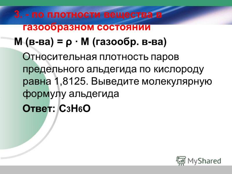3. - по плотности вещества в газообразном состоянии М (в-ва) = ρ · М (газообр. в-ва) Относительная плотность паров предельного альдегида по кислороду равна 1,8125. Выведите молекулярную формулу альдегида Ответ: C 3 Н 6 О