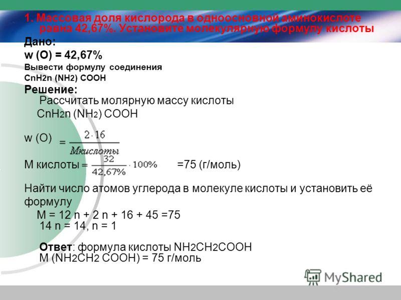 1. Массовая доля кислорода в одноосновной аминокислоте равна 42,67%. Установите молекулярную формулу кислоты Дано: w (О) = 42,67% Вывести формулу соединения CnН 2 n (NН 2 ) CОOH Решение: Рассчитать молярную массу кислоты CnН 2 n (NН 2 ) CОOH w (О) M